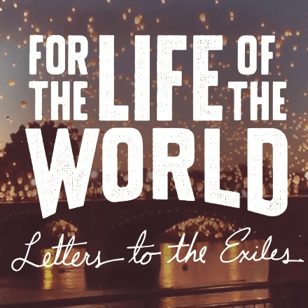 For the Life of the World – Letters to the Exiles
